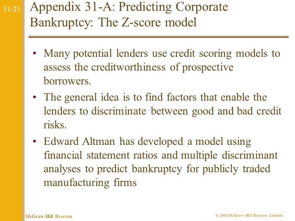 31-25 McGraw-Hill Ryerson © 2003 McGraw–Hill Ryerson Limited Appendix 31-A: Predicting Corporate Bankruptcy: The Z-score model Many potential lenders use credit scoring models to assess the creditworthiness of prospective borrowers.
