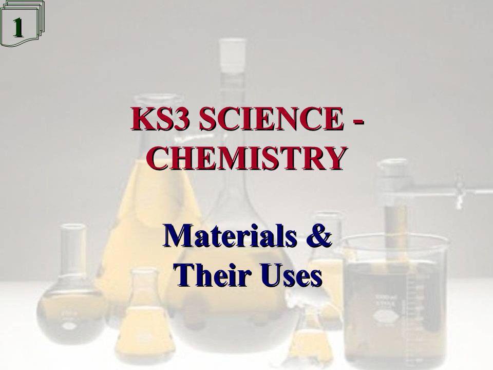 1 1 KS3 SCIENCE - CHEMISTRY KS3 SCIENCE - CHEMISTRY Materials & Their Uses Materials & Their Uses