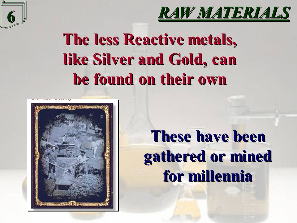 6 6 The less Reactive metals, like Silver and Gold, can be found on their own The less Reactive metals, like Silver and Gold, can be found on their own These have been gathered or mined for millennia These have been gathered or mined for millennia