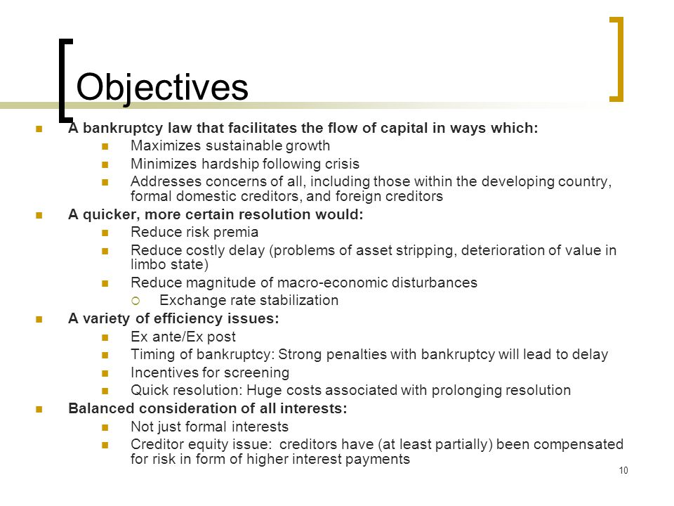 10 Objectives A bankruptcy law that facilitates the flow of capital in ways which: Maximizes sustainable growth Minimizes hardship following crisis Addresses concerns of all, including those within the developing country, formal domestic creditors, and foreign creditors A quicker, more certain resolution would: Reduce risk premia Reduce costly delay (problems of asset stripping, deterioration of value in limbo state) Reduce magnitude of macro-economic disturbances  Exchange rate stabilization A variety of efficiency issues: Ex ante/Ex post Timing of bankruptcy: Strong penalties with bankruptcy will lead to delay Incentives for screening Quick resolution: Huge costs associated with prolonging resolution Balanced consideration of all interests: Not just formal interests Creditor equity issue: creditors have (at least partially) been compensated for risk in form of higher interest payments