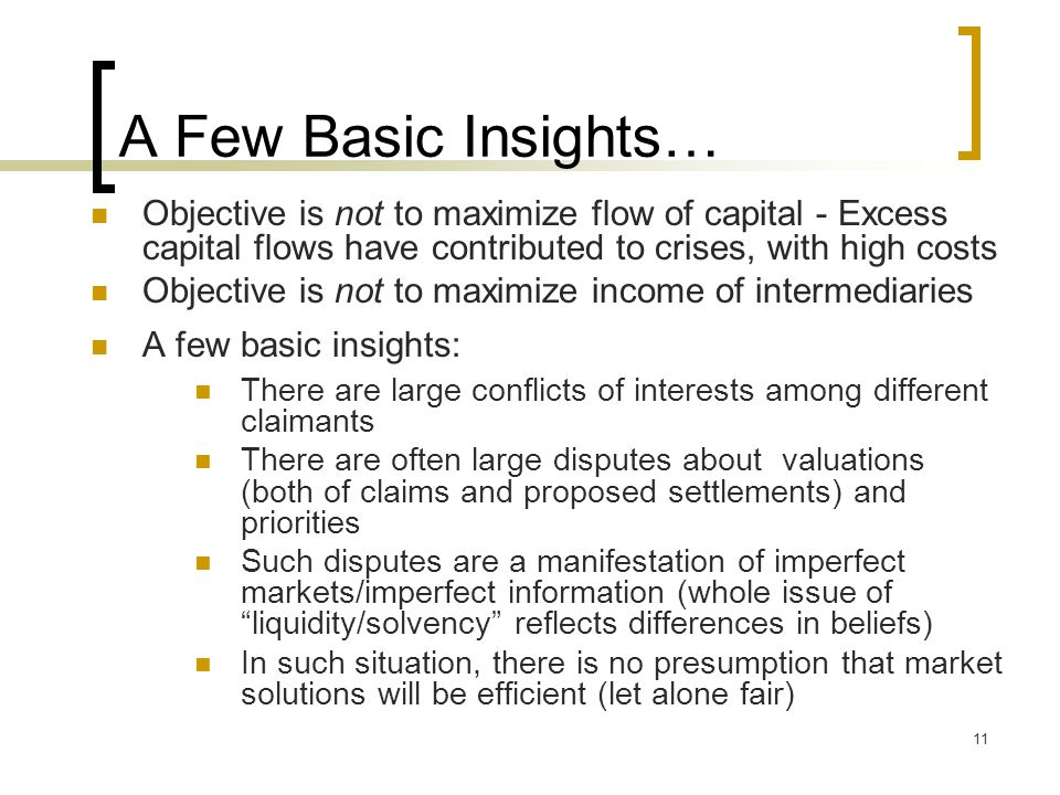 11 A Few Basic Insights… Objective is not to maximize flow of capital - Excess capital flows have contributed to crises, with high costs Objective is not to maximize income of intermediaries A few basic insights: There are large conflicts of interests among different claimants There are often large disputes about valuations (both of claims and proposed settlements) and priorities Such disputes are a manifestation of imperfect markets/imperfect information (whole issue of liquidity/solvency reflects differences in beliefs) In such situation, there is no presumption that market solutions will be efficient (let alone fair)