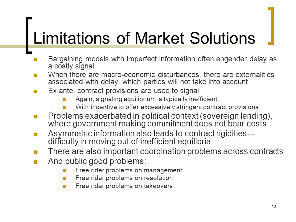 13 Limitations of Market Solutions Bargaining models with imperfect information often engender delay as a costly signal When there are macro-economic disturbances, there are externalities associated with delay, which parties will not take into account Ex ante, contract provisions are used to signal Again, signaling equilibrium is typically inefficient With incentive to offer excessively stringent contract provisions Problems exacerbated in political context (sovereign lending), where government making commitment does not bear costs Asymmetric information also leads to contract rigidities— difficulty in moving out of inefficient equilibria There are also important coordination problems across contracts And public good problems: Free rider problems on management Free rider problems on resolution Free rider problems on takeovers