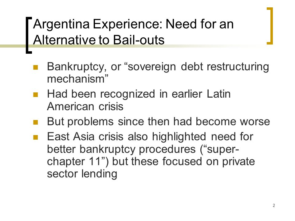 2 Argentina Experience: Need for an Alternative to Bail-outs Bankruptcy, or sovereign debt restructuring mechanism Had been recognized in earlier Latin American crisis But problems since then had become worse East Asia crisis also highlighted need for better bankruptcy procedures ( super- chapter 11 ) but these focused on private sector lending