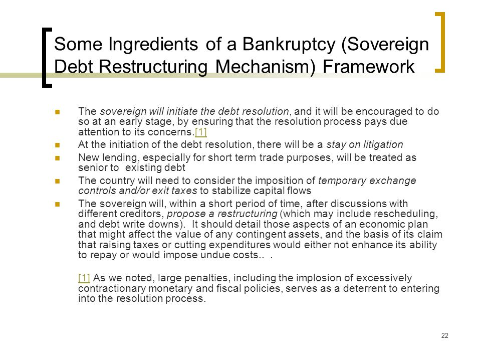 22 Some Ingredients of a Bankruptcy (Sovereign Debt Restructuring Mechanism) Framework The sovereign will initiate the debt resolution, and it will be encouraged to do so at an early stage, by ensuring that the resolution process pays due attention to its concerns.[1][1] At the initiation of the debt resolution, there will be a stay on litigation New lending, especially for short term trade purposes, will be treated as senior to existing debt The country will need to consider the imposition of temporary exchange controls and/or exit taxes to stabilize capital flows The sovereign will, within a short period of time, after discussions with different creditors, propose a restructuring (which may include rescheduling, and debt write downs).