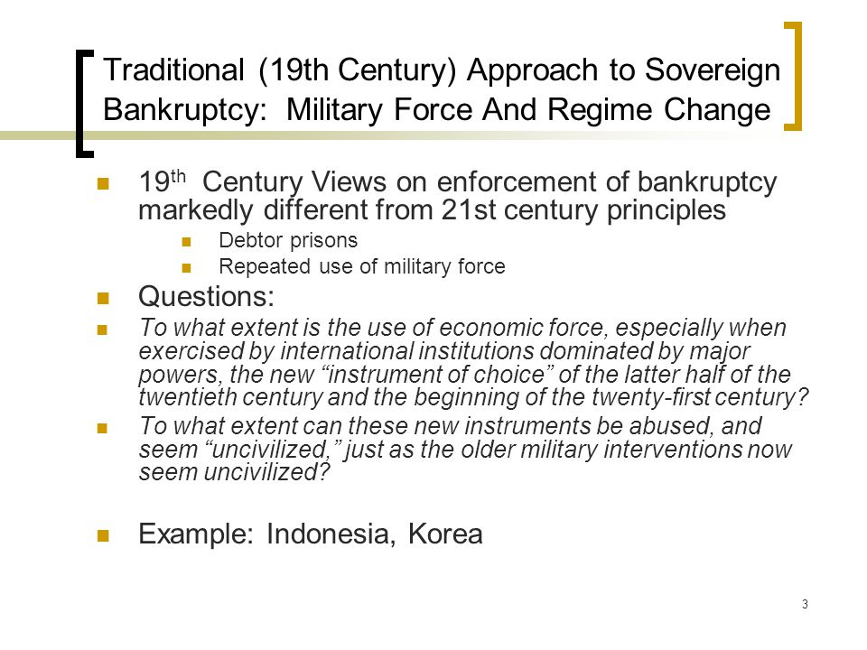 3 Traditional (19th Century) Approach to Sovereign Bankruptcy: Military Force And Regime Change 19 th Century Views on enforcement of bankruptcy markedly different from 21st century principles Debtor prisons Repeated use of military force Questions: To what extent is the use of economic force, especially when exercised by international institutions dominated by major powers, the new instrument of choice of the latter half of the twentieth century and the beginning of the twenty-first century.