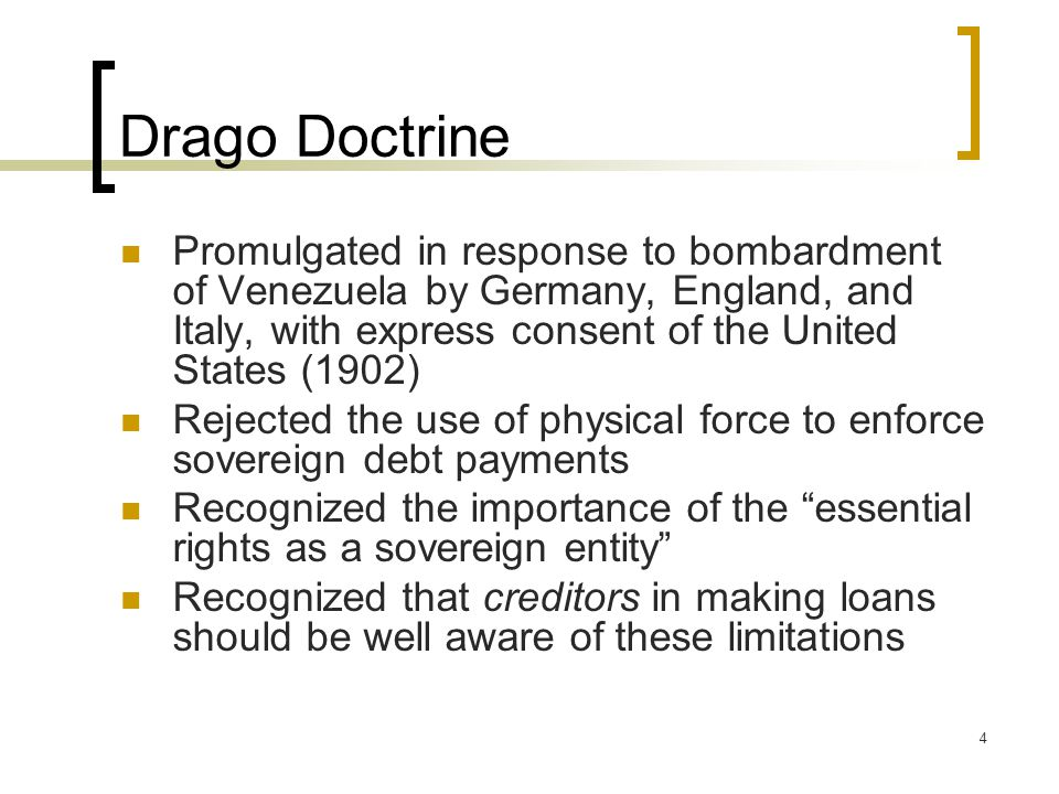 4 Drago Doctrine Promulgated in response to bombardment of Venezuela by Germany, England, and Italy, with express consent of the United States (1902) Rejected the use of physical force to enforce sovereign debt payments Recognized the importance of the essential rights as a sovereign entity Recognized that creditors in making loans should be well aware of these limitations