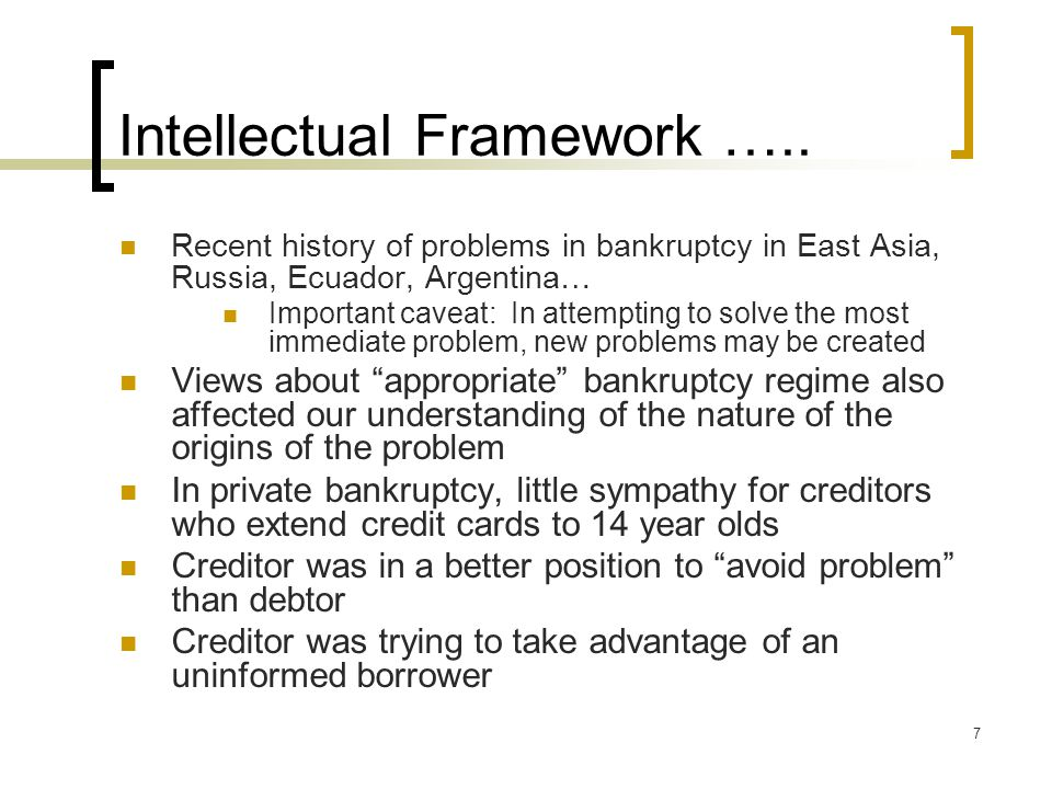7 Intellectual Framework ….. Recent history of problems in bankruptcy in East Asia, Russia, Ecuador, Argentina… Important caveat: In attempting to sol