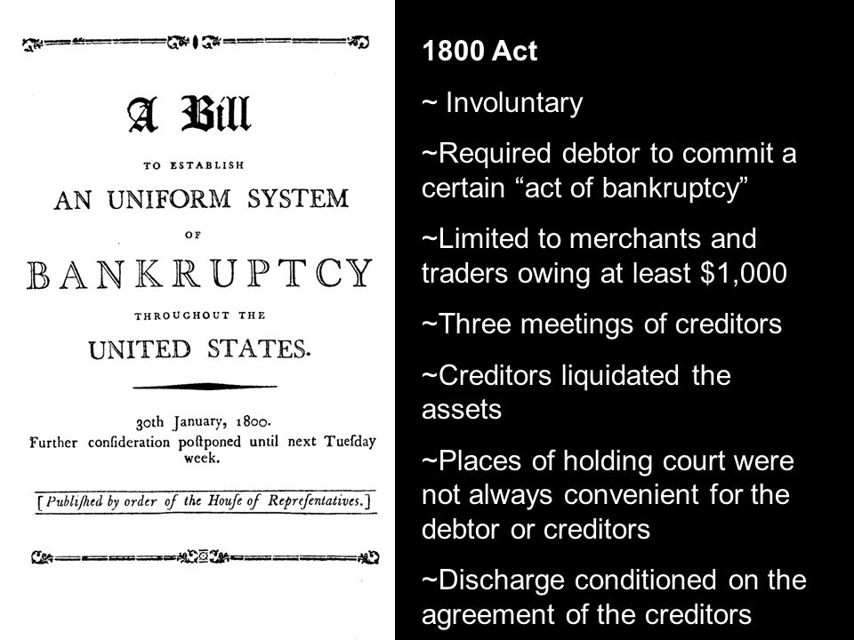 1800 Act ~ Involuntary ~Required debtor to commit a certain act of bankruptcy ~Limited to merchants and traders owing at least $1,000 ~Three meetings of creditors ~Creditors liquidated the assets ~Places of holding court were not always convenient for the debtor or creditors ~Discharge conditioned on the agreement of the creditors