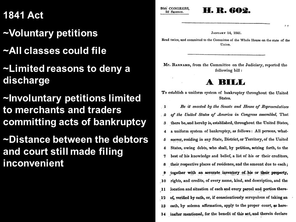 1841 Act ~Voluntary petitions ~All classes could file ~Limited reasons to deny a discharge ~Involuntary petitions limited to merchants and traders committing acts of bankruptcy ~Distance between the debtors and court still made filing inconvenient