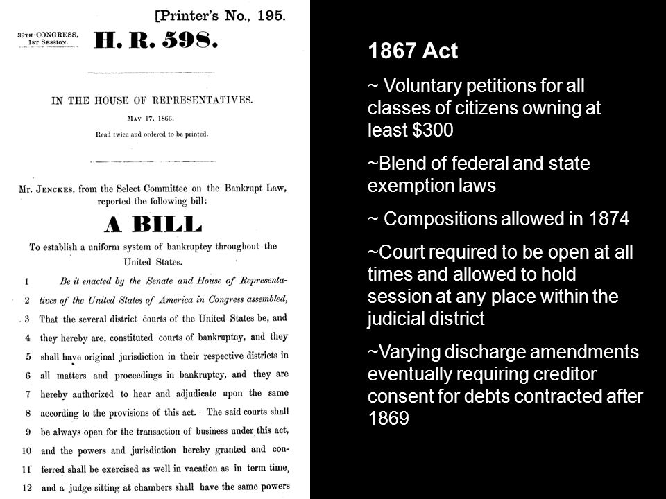1867 Act ~ Voluntary petitions for all classes of citizens owning at least $300 ~Blend of federal and state exemption laws ~ Compositions allowed in 1874 ~Court required to be open at all times and allowed to hold session at any place within the judicial district ~Varying discharge amendments eventually requiring creditor consent for debts contracted after 1869