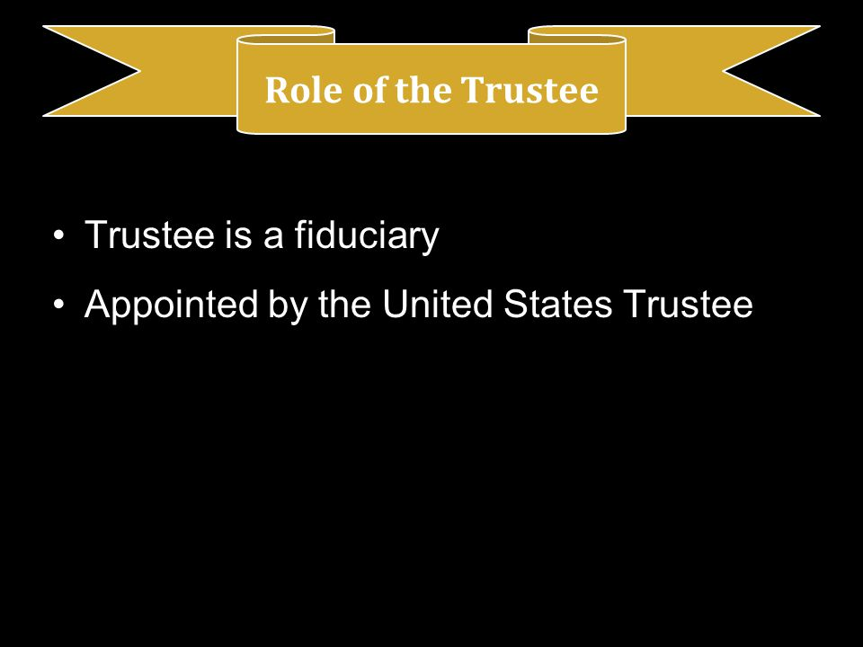 Trustee is a fiduciary Appointed by the United States Trustee Role of the Trustee