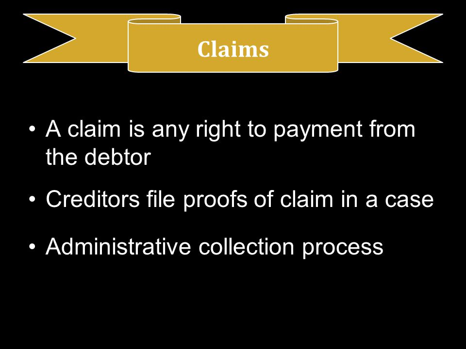 A claim is any right to payment from the debtor Creditors file proofs of claim in a case Administrative collection process Claims