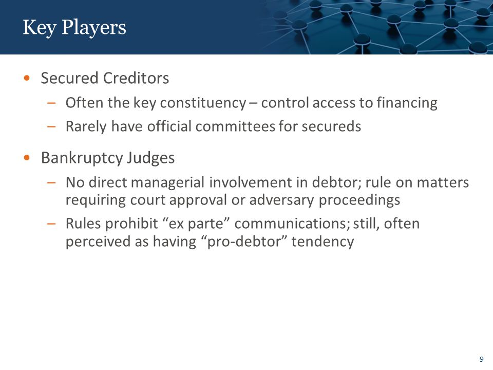 9 Key Players Secured Creditors –Often the key constituency – control access to financing –Rarely have official committees for secureds Bankruptcy Judges –No direct managerial involvement in debtor; rule on matters requiring court approval or adversary proceedings –Rules prohibit ex parte communications; still, often perceived as having pro-debtor tendency
