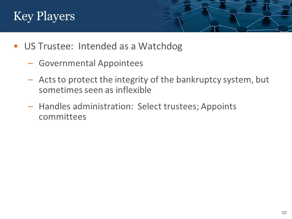 10 Key Players US Trustee: Intended as a Watchdog –Governmental Appointees –Acts to protect the integrity of the bankruptcy system, but sometimes seen as inflexible –Handles administration: Select trustees; Appoints committees