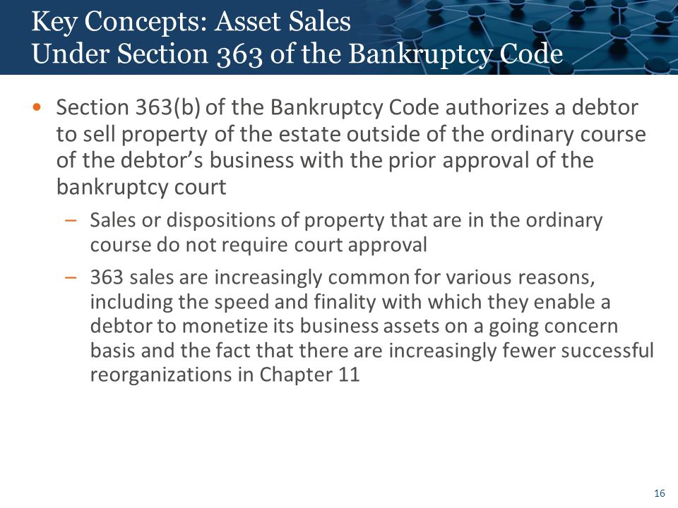 16 Key Concepts: Asset Sales Under Section 363 of the Bankruptcy Code Section 363(b) of the Bankruptcy Code authorizes a debtor to sell property of the estate outside of the ordinary course of the debtor's business with the prior approval of the bankruptcy court –Sales or dispositions of property that are in the ordinary course do not require court approval –363 sales are increasingly common for various reasons, including the speed and finality with which they enable a debtor to monetize its business assets on a going concern basis and the fact that there are increasingly fewer successful reorganizations in Chapter 11