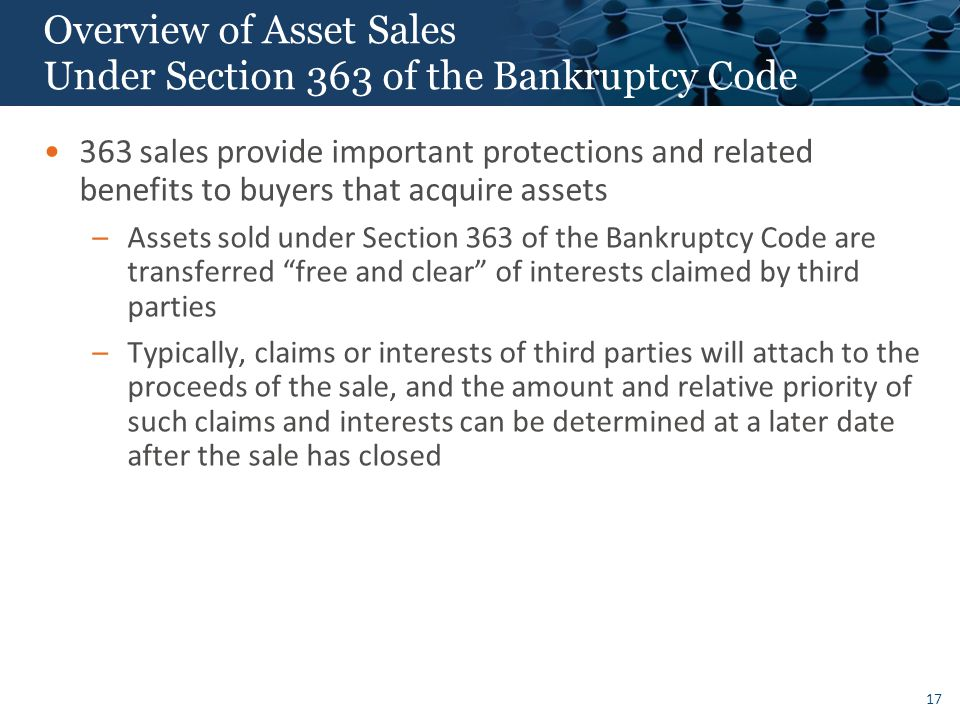 17 Overview of Asset Sales Under Section 363 of the Bankruptcy Code 363 sales provide important protections and related benefits to buyers that acquire assets –Assets sold under Section 363 of the Bankruptcy Code are transferred free and clear of interests claimed by third parties –Typically, claims or interests of third parties will attach to the proceeds of the sale, and the amount and relative priority of such claims and interests can be determined at a later date after the sale has closed