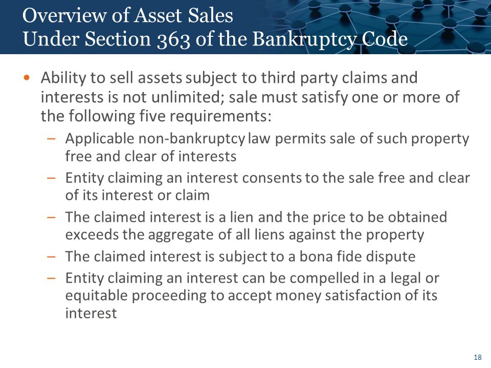 18 Overview of Asset Sales Under Section 363 of the Bankruptcy Code Ability to sell assets subject to third party claims and interests is not unlimited; sale must satisfy one or more of the following five requirements: –Applicable non-bankruptcy law permits sale of such property free and clear of interests –Entity claiming an interest consents to the sale free and clear of its interest or claim –The claimed interest is a lien and the price to be obtained exceeds the aggregate of all liens against the property –The claimed interest is subject to a bona fide dispute –Entity claiming an interest can be compelled in a legal or equitable proceeding to accept money satisfaction of its interest