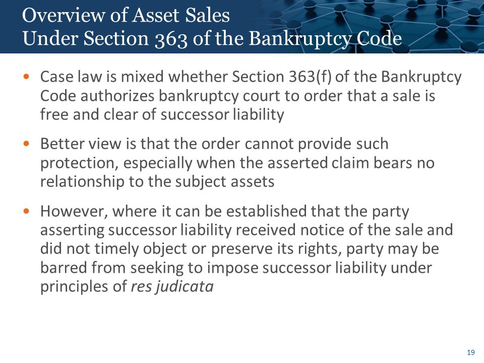19 Overview of Asset Sales Under Section 363 of the Bankruptcy Code Case law is mixed whether Section 363(f) of the Bankruptcy Code authorizes bankruptcy court to order that a sale is free and clear of successor liability Better view is that the order cannot provide such protection, especially when the asserted claim bears no relationship to the subject assets However, where it can be established that the party asserting successor liability received notice of the sale and did not timely object or preserve its rights, party may be barred from seeking to impose successor liability under principles of res judicata