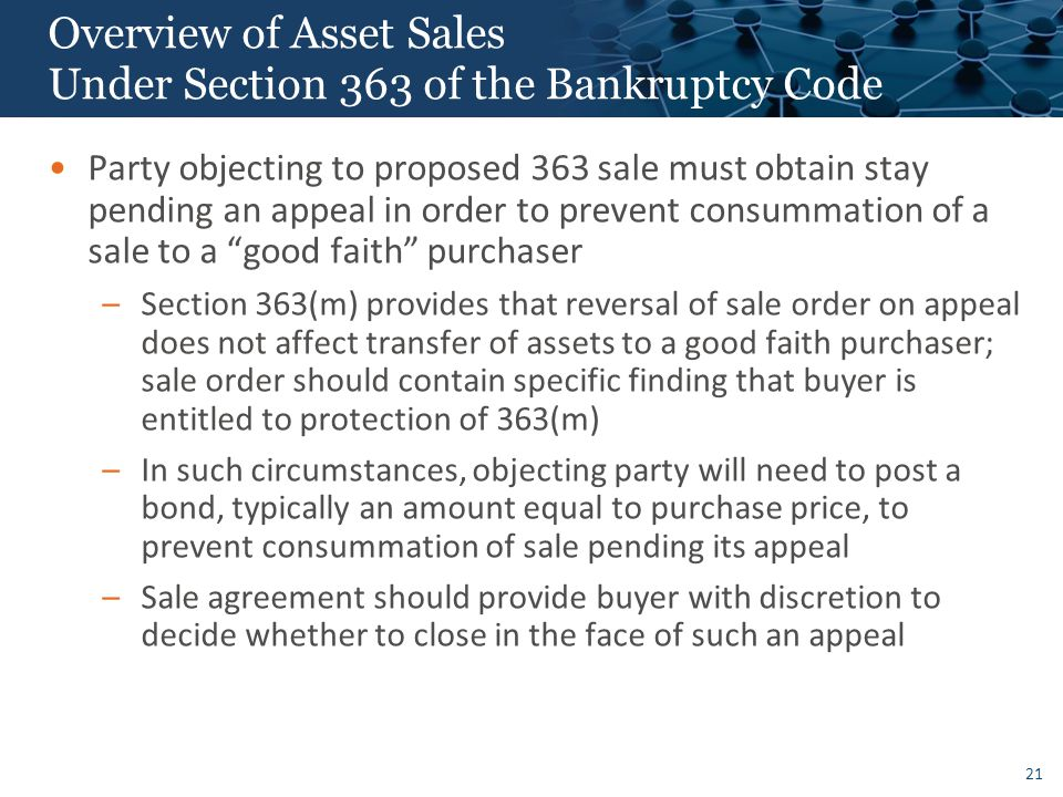21 Overview of Asset Sales Under Section 363 of the Bankruptcy Code Party objecting to proposed 363 sale must obtain stay pending an appeal in order to prevent consummation of a sale to a good faith purchaser –Section 363(m) provides that reversal of sale order on appeal does not affect transfer of assets to a good faith purchaser; sale order should contain specific finding that buyer is entitled to protection of 363(m) –In such circumstances, objecting party will need to post a bond, typically an amount equal to purchase price, to prevent consummation of sale pending its appeal –Sale agreement should provide buyer with discretion to decide whether to close in the face of such an appeal