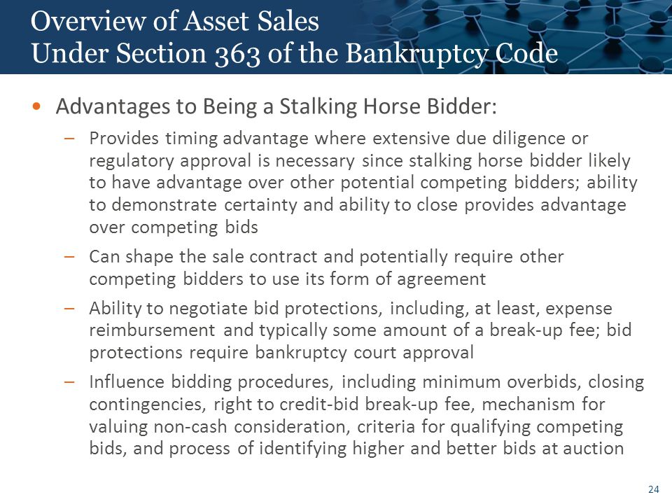 24 Overview of Asset Sales Under Section 363 of the Bankruptcy Code Advantages to Being a Stalking Horse Bidder: –Provides timing advantage where extensive due diligence or regulatory approval is necessary since stalking horse bidder likely to have advantage over other potential competing bidders; ability to demonstrate certainty and ability to close provides advantage over competing bids –Can shape the sale contract and potentially require other competing bidders to use its form of agreement –Ability to negotiate bid protections, including, at least, expense reimbursement and typically some amount of a break-up fee; bid protections require bankruptcy court approval –Influence bidding procedures, including minimum overbids, closing contingencies, right to credit-bid break-up fee, mechanism for valuing non-cash consideration, criteria for qualifying competing bids, and process of identifying higher and better bids at auction
