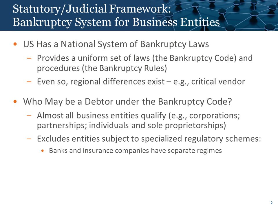2 Statutory/Judicial Framework: Bankruptcy System for Business Entities US Has a National System of Bankruptcy Laws –Provides a uniform set of laws (the Bankruptcy Code) and procedures (the Bankruptcy Rules) –Even so, regional differences exist – e.g., critical vendor Who May be a Debtor under the Bankruptcy Code.
