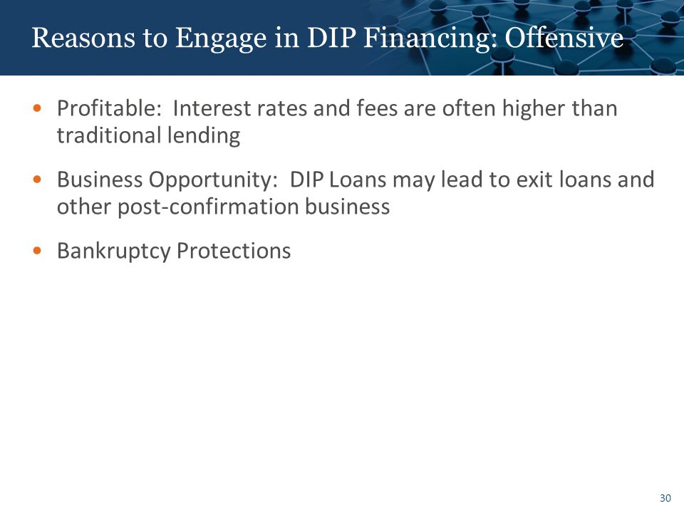 30 Reasons to Engage in DIP Financing: Offensive Profitable: Interest rates and fees are often higher than traditional lending Business Opportunity: DIP Loans may lead to exit loans and other post-confirmation business Bankruptcy Protections