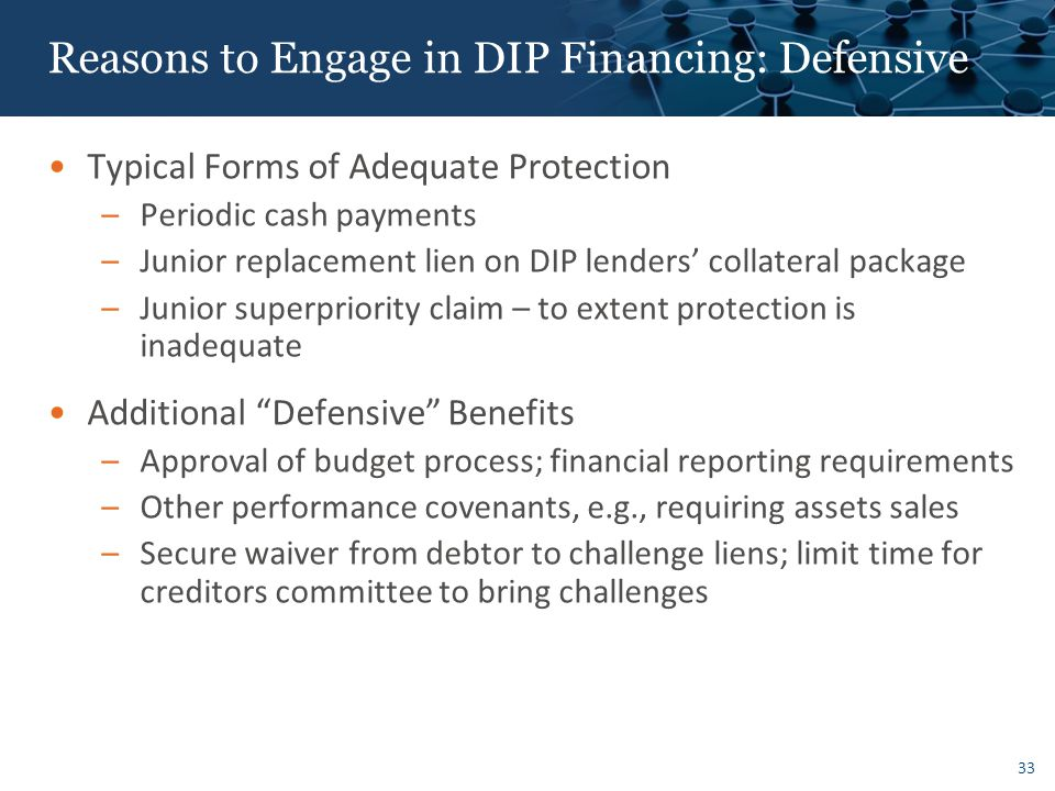 33 Reasons to Engage in DIP Financing: Defensive Typical Forms of Adequate Protection –Periodic cash payments –Junior replacement lien on DIP lenders' collateral package –Junior superpriority claim – to extent protection is inadequate Additional Defensive Benefits –Approval of budget process; financial reporting requirements –Other performance covenants, e.g., requiring assets sales –Secure waiver from debtor to challenge liens; limit time for creditors committee to bring challenges