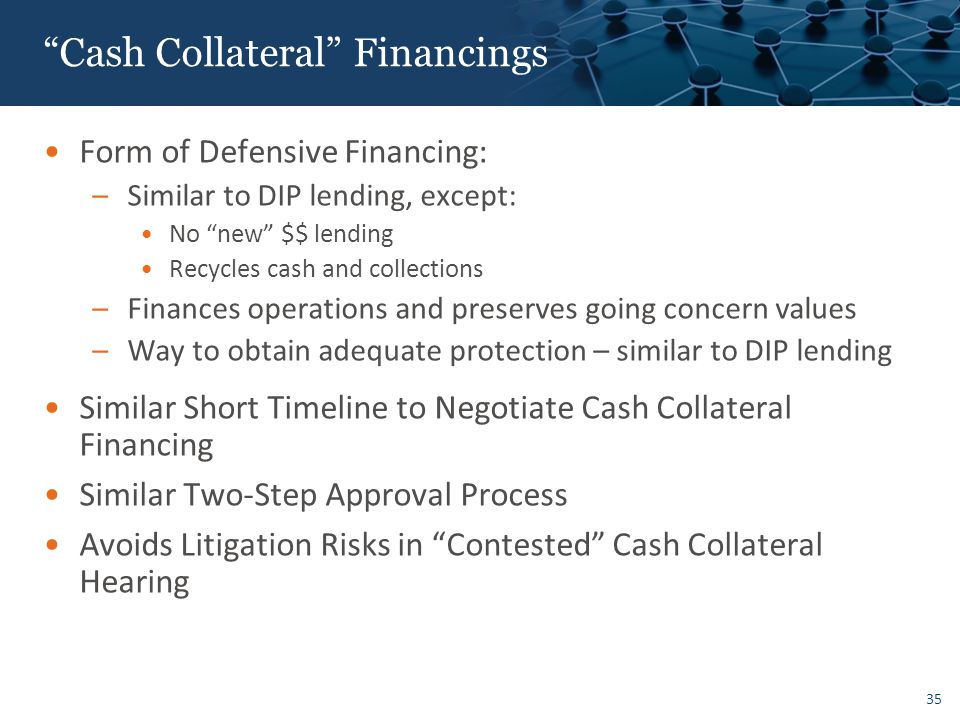 35 Cash Collateral Financings Form of Defensive Financing: –Similar to DIP lending, except: No new $$ lending Recycles cash and collections –Finances operations and preserves going concern values –Way to obtain adequate protection – similar to DIP lending Similar Short Timeline to Negotiate Cash Collateral Financing Similar Two-Step Approval Process Avoids Litigation Risks in Contested Cash Collateral Hearing