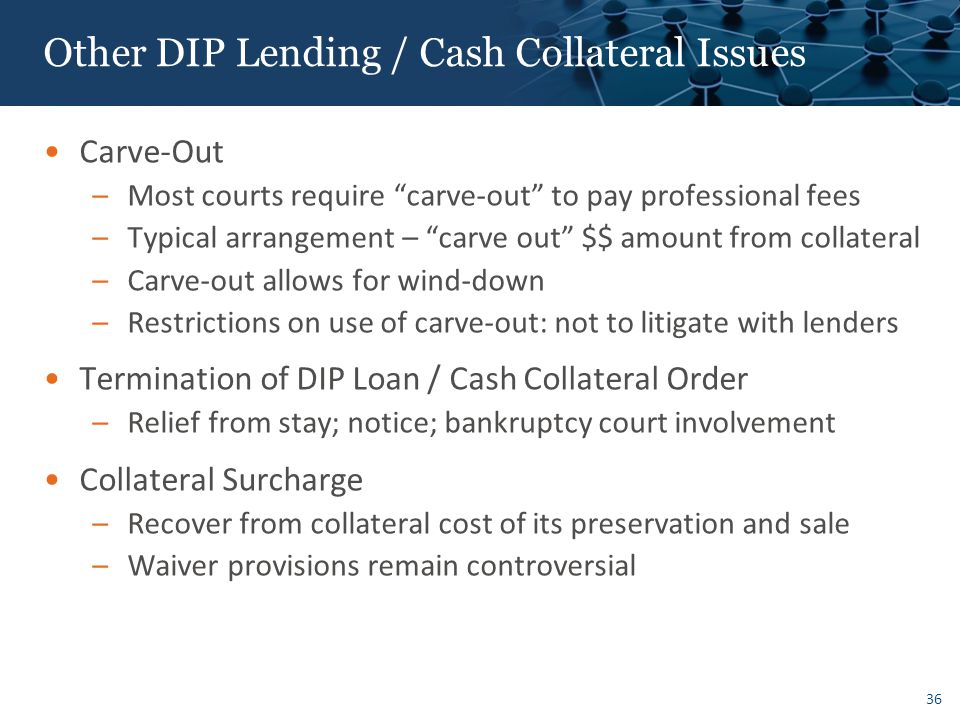 36 Other DIP Lending / Cash Collateral Issues Carve-Out –Most courts require carve-out to pay professional fees –Typical arrangement – carve out $$ amount from collateral –Carve-out allows for wind-down –Restrictions on use of carve-out: not to litigate with lenders Termination of DIP Loan / Cash Collateral Order –Relief from stay; notice; bankruptcy court involvement Collateral Surcharge –Recover from collateral cost of its preservation and sale –Waiver provisions remain controversial