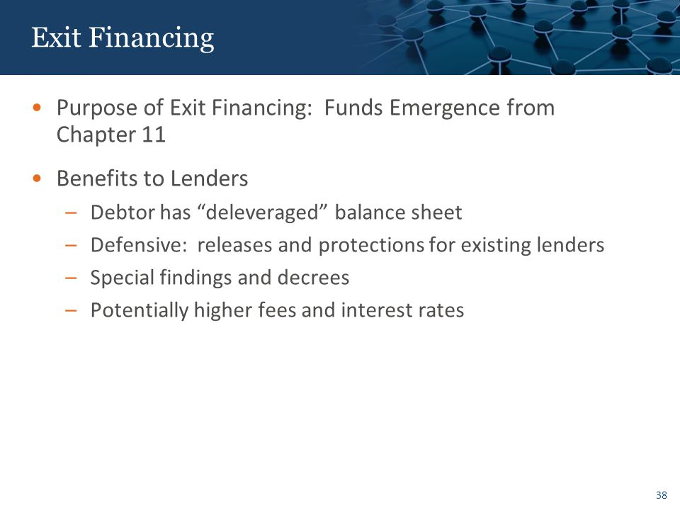 38 Exit Financing Purpose of Exit Financing: Funds Emergence from Chapter 11 Benefits to Lenders –Debtor has deleveraged balance sheet –Defensive: releases and protections for existing lenders –Special findings and decrees –Potentially higher fees and interest rates