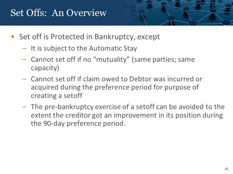 45 Set Offs: An Overview Set off is Protected in Bankruptcy, except –It is subject to the Automatic Stay –Cannot set off if no mutuality (same parties; same capacity) –Cannot set off if claim owed to Debtor was incurred or acquired during the preference period for purpose of creating a setoff –The pre-bankruptcy exercise of a setoff can be avoided to the extent the creditor got an improvement in its position during the 90-day preference period.