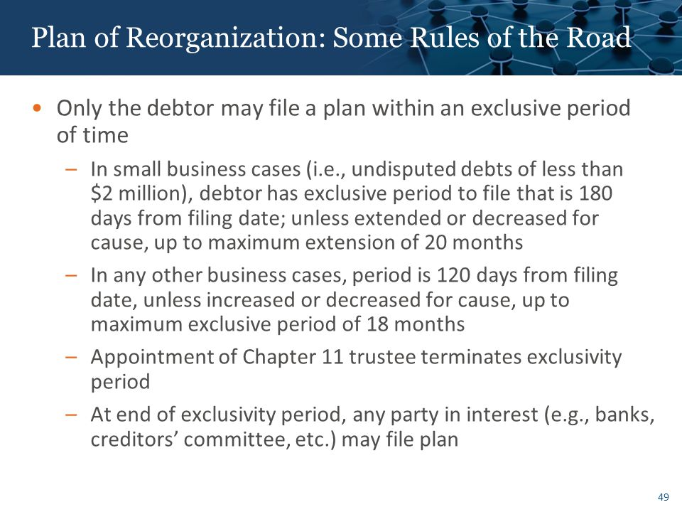 49 Plan of Reorganization: Some Rules of the Road Only the debtor may file a plan within an exclusive period of time –In small business cases (i.e., undisputed debts of less than $2 million), debtor has exclusive period to file that is 180 days from filing date; unless extended or decreased for cause, up to maximum extension of 20 months –In any other business cases, period is 120 days from filing date, unless increased or decreased for cause, up to maximum exclusive period of 18 months –Appointment of Chapter 11 trustee terminates exclusivity period –At end of exclusivity period, any party in interest (e.g., banks, creditors' committee, etc.) may file plan