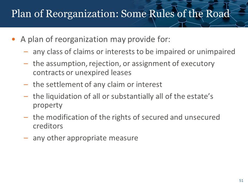 Plan of Reorganization: Some Rules of the Road A plan of reorganization may provide for: –any class of claims or interests to be impaired or unimpaired –the assumption, rejection, or assignment of executory contracts or unexpired leases –the settlement of any claim or interest –the liquidation of all or substantially all of the estate's property –the modification of the rights of secured and unsecured creditors –any other appropriate measure 51