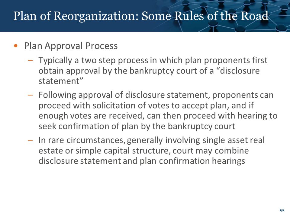 55 Plan of Reorganization: Some Rules of the Road Plan Approval Process –Typically a two step process in which plan proponents first obtain approval by the bankruptcy court of a disclosure statement –Following approval of disclosure statement, proponents can proceed with solicitation of votes to accept plan, and if enough votes are received, can then proceed with hearing to seek confirmation of plan by the bankruptcy court –In rare circumstances, generally involving single asset real estate or simple capital structure, court may combine disclosure statement and plan confirmation hearings