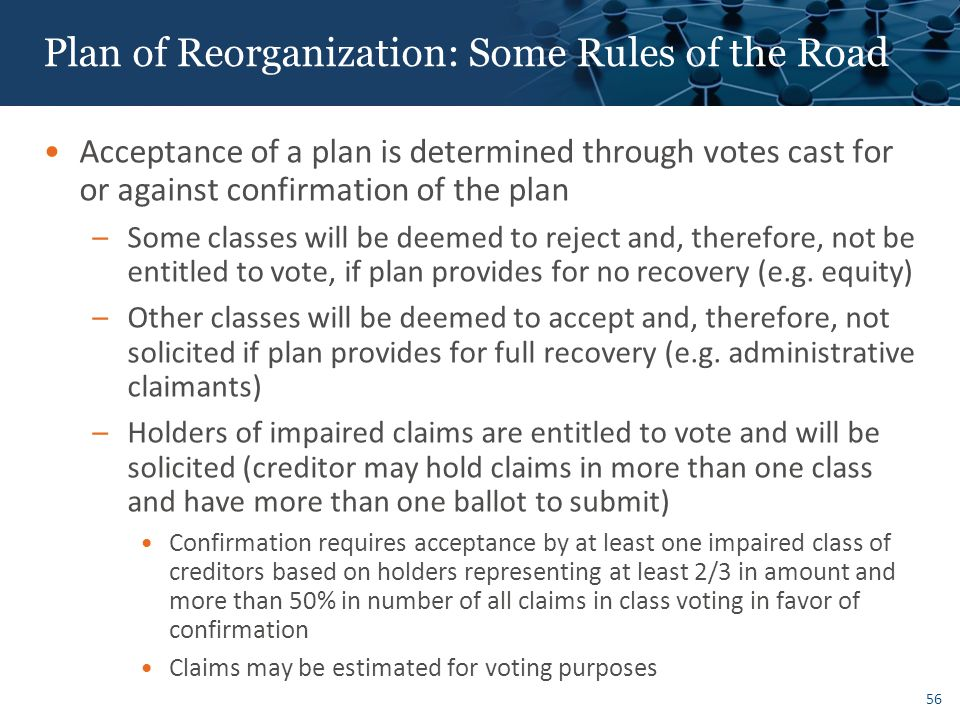 56 Plan of Reorganization: Some Rules of the Road Acceptance of a plan is determined through votes cast for or against confirmation of the plan –Some classes will be deemed to reject and, therefore, not be entitled to vote, if plan provides for no recovery (e.g.