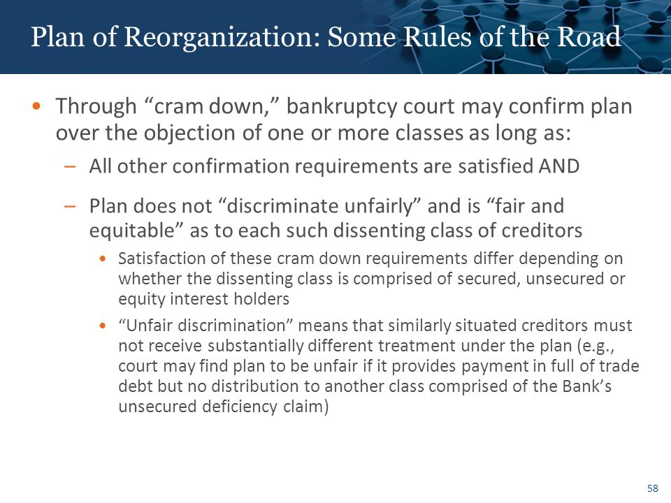 58 Plan of Reorganization: Some Rules of the Road Through cram down, bankruptcy court may confirm plan over the objection of one or more classes as long as: –All other confirmation requirements are satisfied AND –Plan does not discriminate unfairly and is fair and equitable as to each such dissenting class of creditors Satisfaction of these cram down requirements differ depending on whether the dissenting class is comprised of secured, unsecured or equity interest holders Unfair discrimination means that similarly situated creditors must not receive substantially different treatment under the plan (e.g., court may find plan to be unfair if it provides payment in full of trade debt but no distribution to another class comprised of the Bank's unsecured deficiency claim)