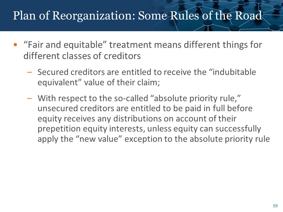 59 Plan of Reorganization: Some Rules of the Road Fair and equitable treatment means different things for different classes of creditors –Secured creditors are entitled to receive the indubitable equivalent value of their claim; –With respect to the so-called absolute priority rule, unsecured creditors are entitled to be paid in full before equity receives any distributions on account of their prepetition equity interests, unless equity can successfully apply the new value exception to the absolute priority rule