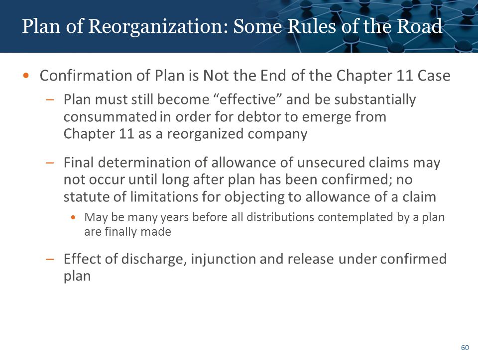 60 Plan of Reorganization: Some Rules of the Road Confirmation of Plan is Not the End of the Chapter 11 Case –Plan must still become effective and be substantially consummated in order for debtor to emerge from Chapter 11 as a reorganized company –Final determination of allowance of unsecured claims may not occur until long after plan has been confirmed; no statute of limitations for objecting to allowance of a claim May be many years before all distributions contemplated by a plan are finally made –Effect of discharge, injunction and release under confirmed plan