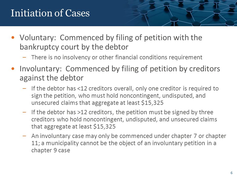 Initiation of Cases Voluntary: Commenced by filing of petition with the bankruptcy court by the debtor –There is no insolvency or other financial conditions requirement Involuntary: Commenced by filing of petition by creditors against the debtor –If the debtor has <12 creditors overall, only one creditor is required to sign the petition, who must hold noncontingent, undisputed, and unsecured claims that aggregate at least $15,325 –If the debtor has >12 creditors, the petition must be signed by three creditors who hold noncontingent, undisputed, and unsecured claims that aggregate at least $15,325 –An involuntary case may only be commenced under chapter 7 or chapter 11; a municipality cannot be the object of an involuntary petition in a chapter 9 case 6