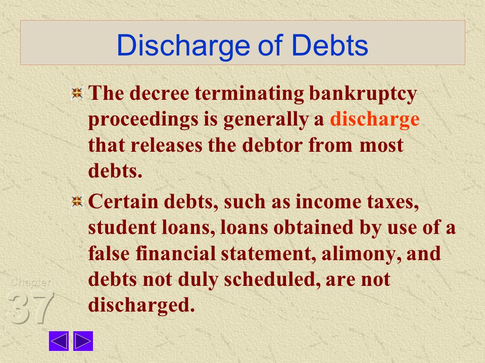 Discharge of Debts The decree terminating bankruptcy proceedings is generally a discharge that releases the debtor from most debts.