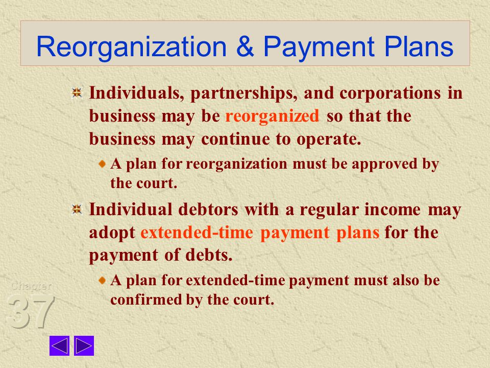 Reorganization & Payment Plans Individuals, partnerships, and corporations in business may be reorganized so that the business may continue to operate.