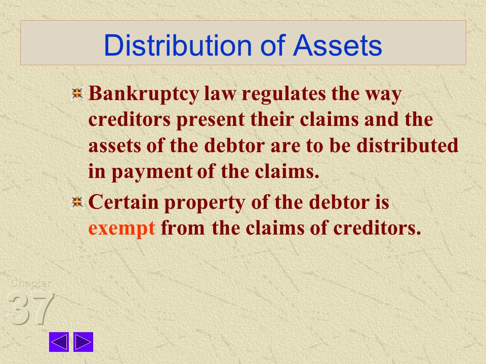Distribution of Assets Bankruptcy law regulates the way creditors present their claims and the assets of the debtor are to be distributed in payment of the claims.
