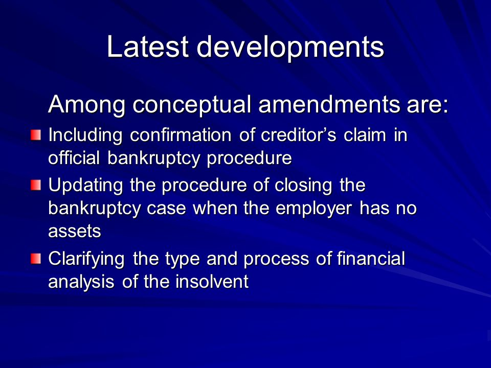 Latest developments Among conceptual amendments are: Including confirmation of creditor's claim in official bankruptcy procedure Updating the procedure of closing the bankruptcy case when the employer has no assets Clarifying the type and process of financial analysis of the insolvent