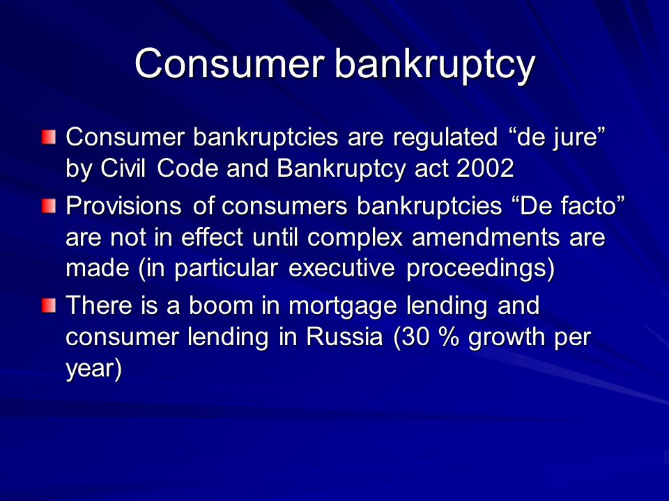 Consumer bankruptcy Consumer bankruptcies are regulated de jure by Civil Code and Bankruptcy act 2002 Provisions of consumers bankruptcies De facto are not in effect until complex amendments are made (in particular executive proceedings) There is a boom in mortgage lending and consumer lending in Russia (30 % growth per year)