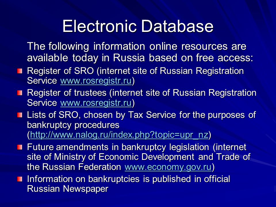 Electronic Database The following information online resources are available today in Russia based on free access: Register of SRO (internet site of Russian Registration Service www.rosregistr.ru) www.rosregistr.ru Register of trustees (internet site of Russian Registration Service www.rosregistr.ru) www.rosregistr.ru Lists of SRO, chosen by Tax Service for the purposes of bankruptcy procedures (http://www.nalog.ru/index.php topic=upr_nz) http://www.nalog.ru/index.php topic=upr_nz Future amendments in bankruptcy legislation (internet site of Ministry of Economic Development and Trade of the Russian Federation www.economy.gov.ru) www.economy.gov.ru Information on bankruptcies is published in official Russian Newspaper