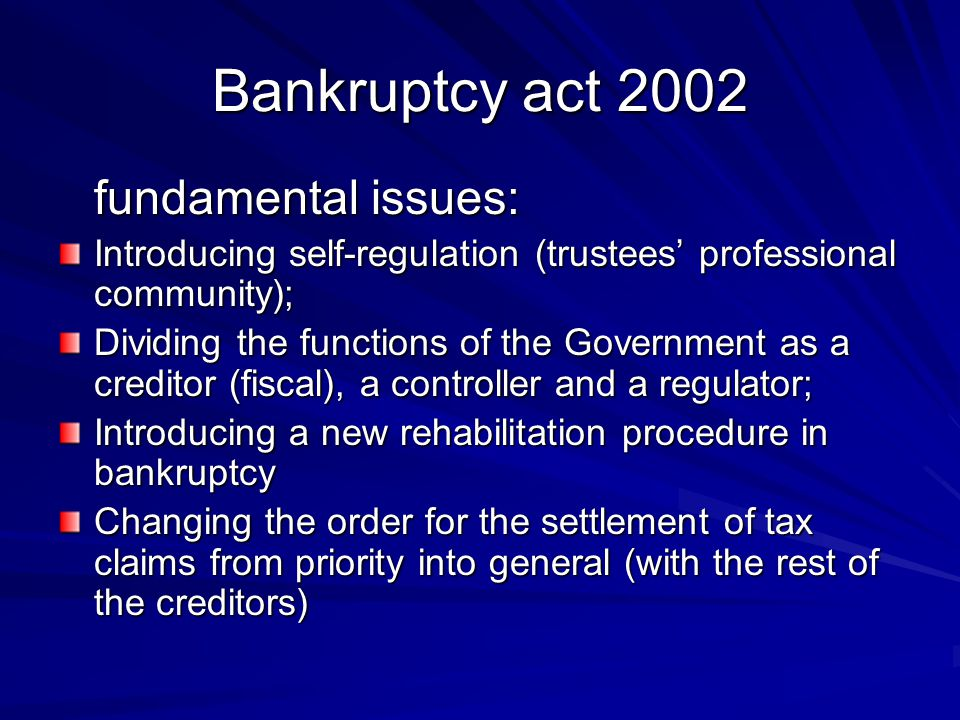 Bankruptcy act 2002 fundamental issues: Introducing self-regulation (trustees' professional community); Dividing the functions of the Government as a creditor (fiscal), a controller and a regulator; Introducing a new rehabilitation procedure in bankruptcy Changing the order for the settlement of tax claims from priority into general (with the rest of the creditors)