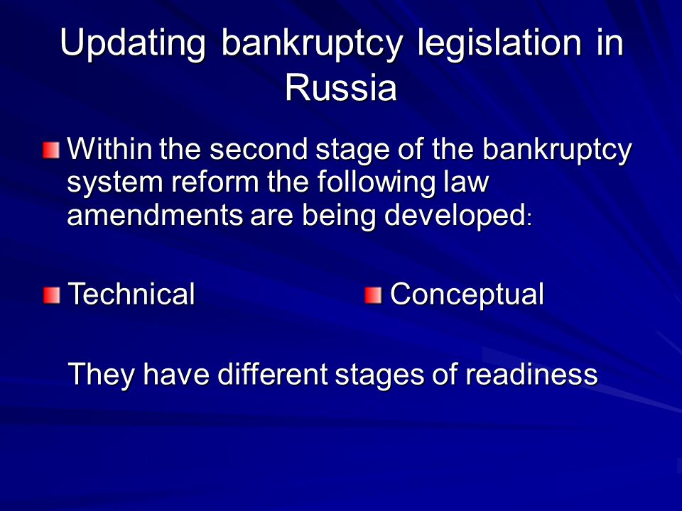 Updating bankruptcy legislation in Russia Within the second stage of the bankruptcy system reform the following law amendments are being developed : TechnicalConceptual They have different stages of readiness