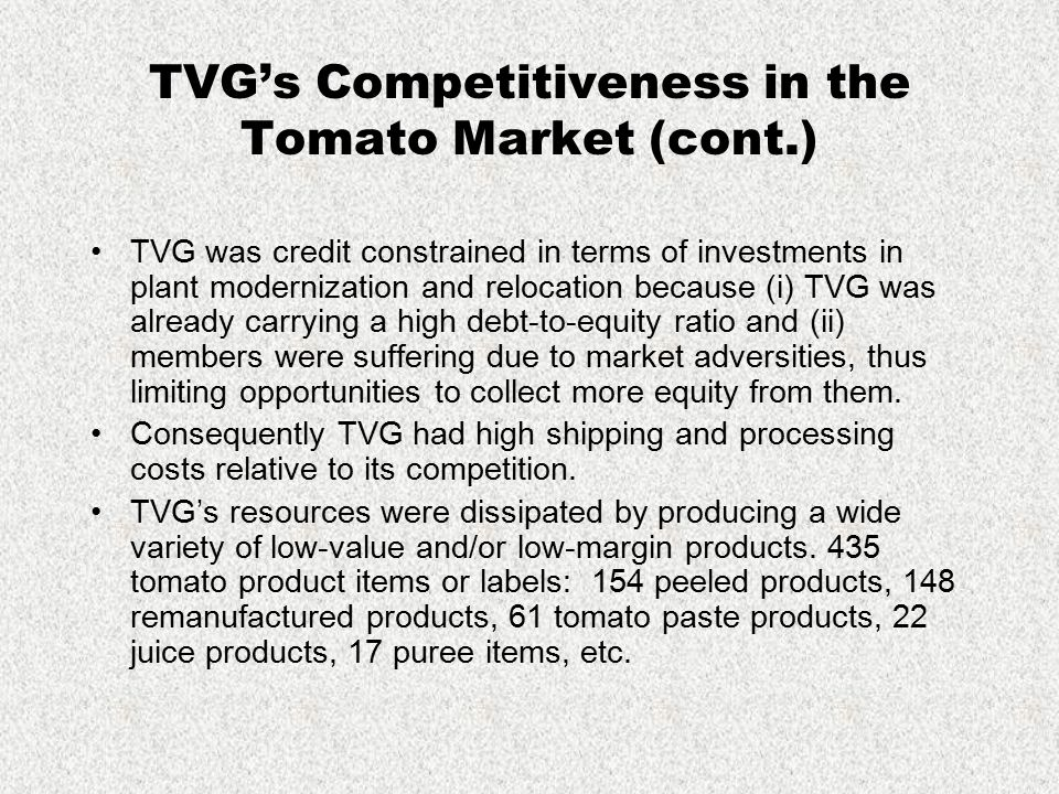 TVG's Competitiveness in the Tomato Market (cont.) TVG was credit constrained in terms of investments in plant modernization and relocation because (i