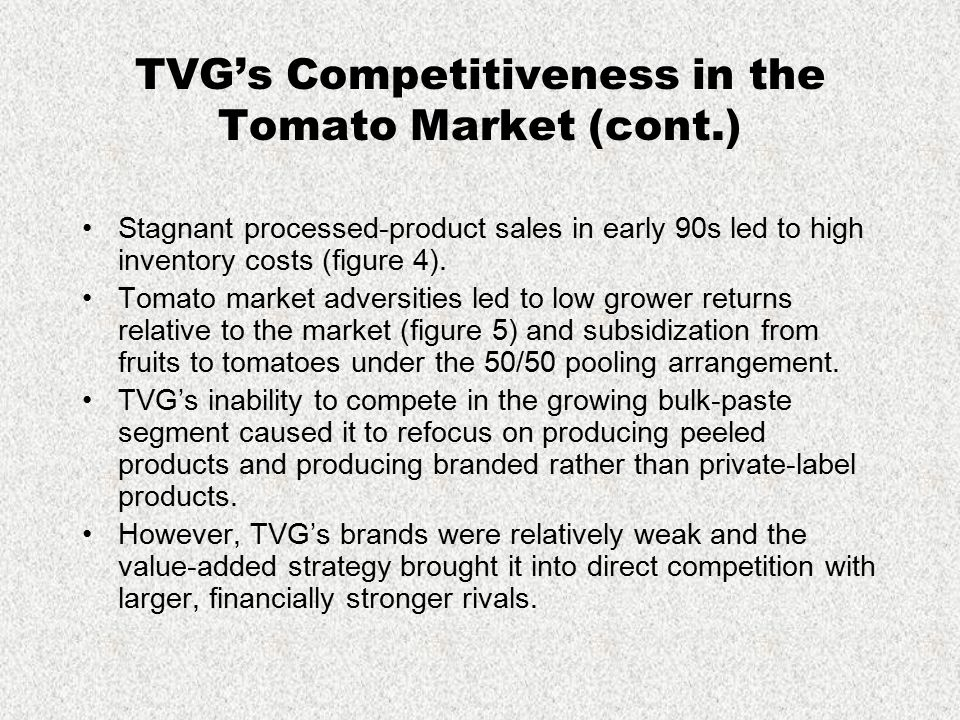 TVG's Competitiveness in the Tomato Market (cont.) Stagnant processed-product sales in early 90s led to high inventory costs (figure 4). Tomato market