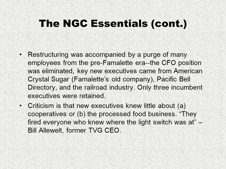 The NGC Essentials (cont.) Restructuring was accompanied by a purge of many employees from the pre-Famalette era--the CFO position was eliminated, key